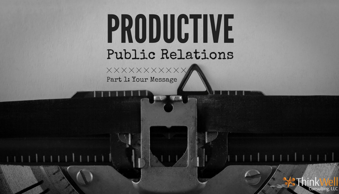 How Productive Are Your Public Relations? Part One: Your Message